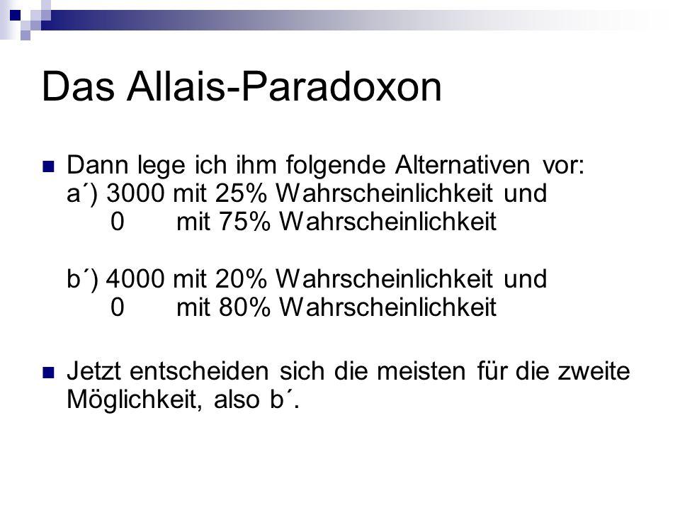Das Allais-Paradoxon Dann lege ich ihm folgende Alternativen vor: a´) 3000 mit 25% Wahrscheinlichkeit und 0 mit 75% Wahrscheinlichkeit b´) 4000 mit 20