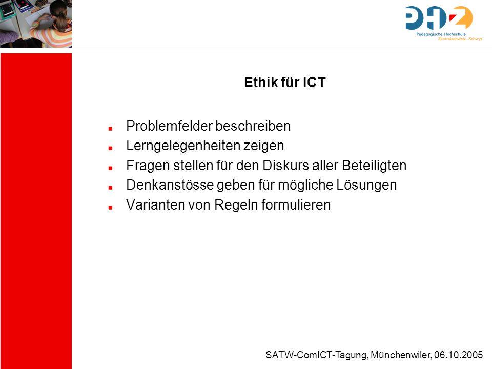 SATW-ComICT-Tagung, Münchenwiler, 06.10.2005 Ethik für ICT Problemfelder beschreiben Lerngelegenheiten zeigen Fragen stellen für den Diskurs aller Bet