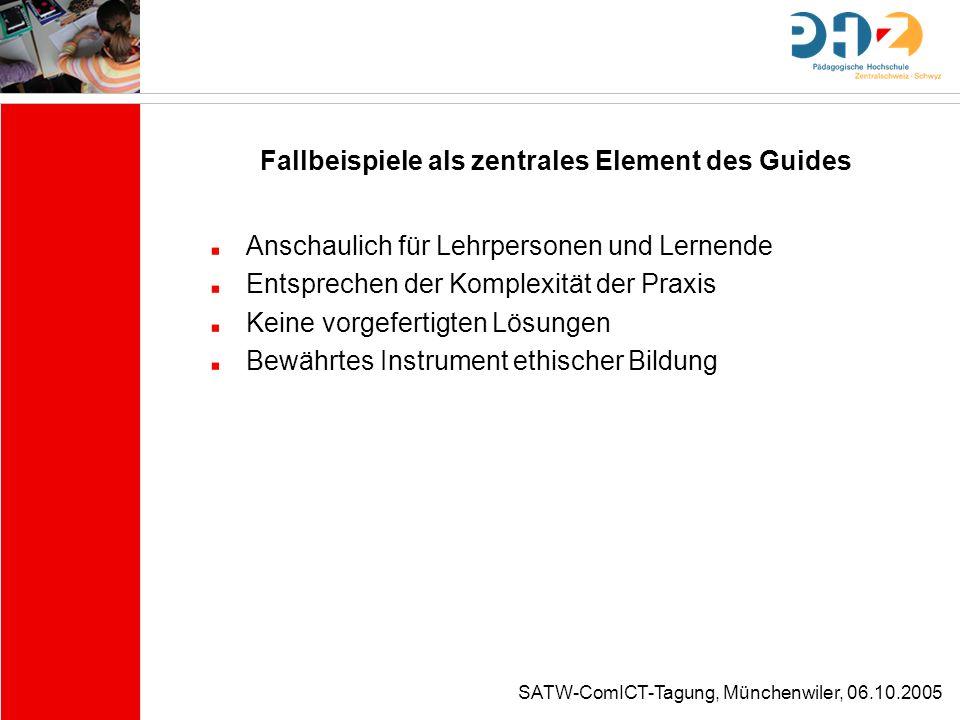 SATW-ComICT-Tagung, Münchenwiler, 06.10.2005 Fallbeispiele als zentrales Element des Guides Anschaulich für Lehrpersonen und Lernende Entsprechen der