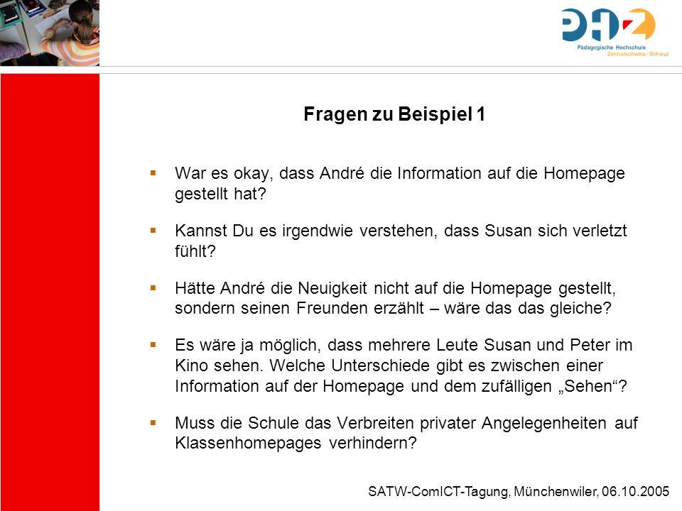 SATW-ComICT-Tagung, Münchenwiler, 06.10.2005 Fragen zu Beispiel 1 War es okay, dass André die Information auf die Homepage gestellt hat? Kannst Du es