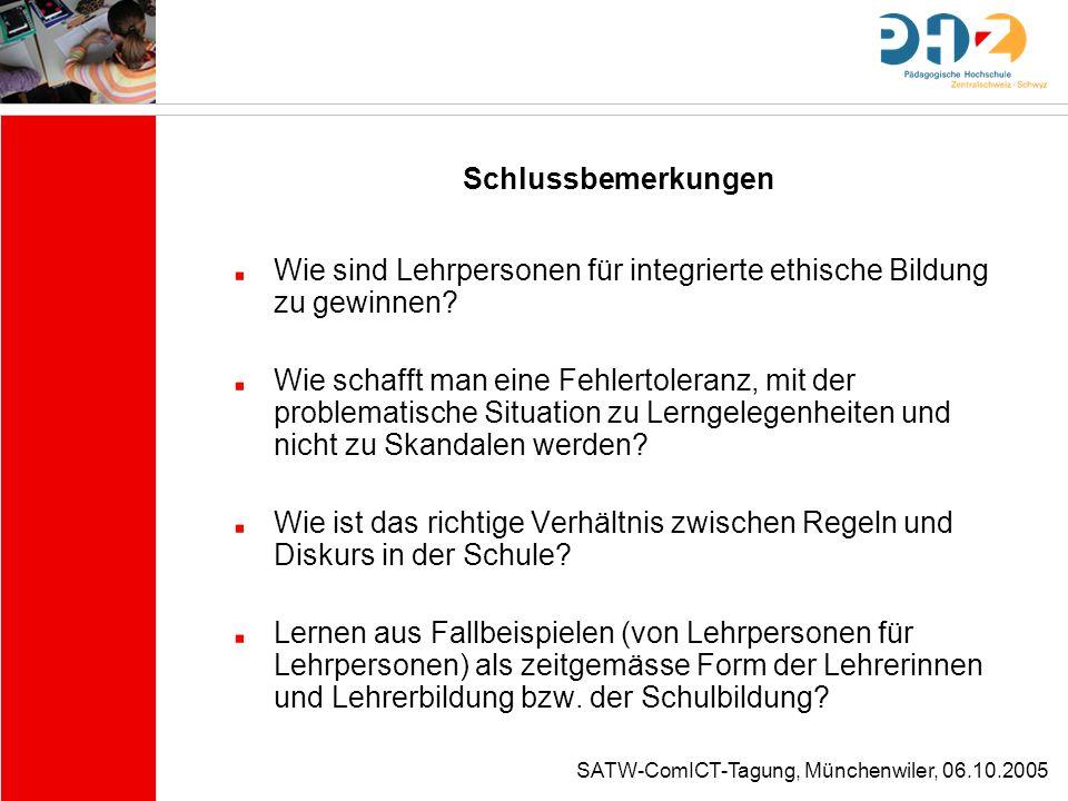 SATW-ComICT-Tagung, Münchenwiler, 06.10.2005 Schlussbemerkungen Wie sind Lehrpersonen für integrierte ethische Bildung zu gewinnen? Wie schafft man ei