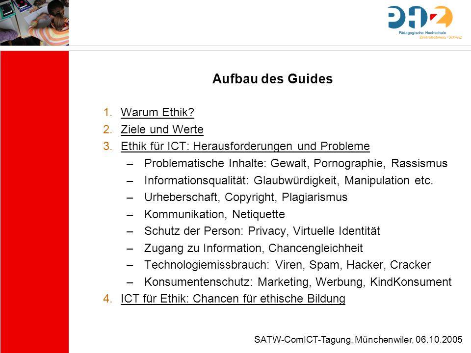 SATW-ComICT-Tagung, Münchenwiler, 06.10.2005 Aufbau des Guides 1.Warum Ethik? 2.Ziele und Werte 3.Ethik für ICT: Herausforderungen und Probleme –Probl