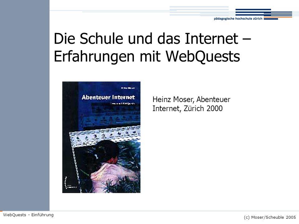 (c) Moser/Scheuble 2005 WebQuests - Einführung Die Schule und das Internet – Erfahrungen mit WebQuests Heinz Moser, Abenteuer Internet, Zürich 2000