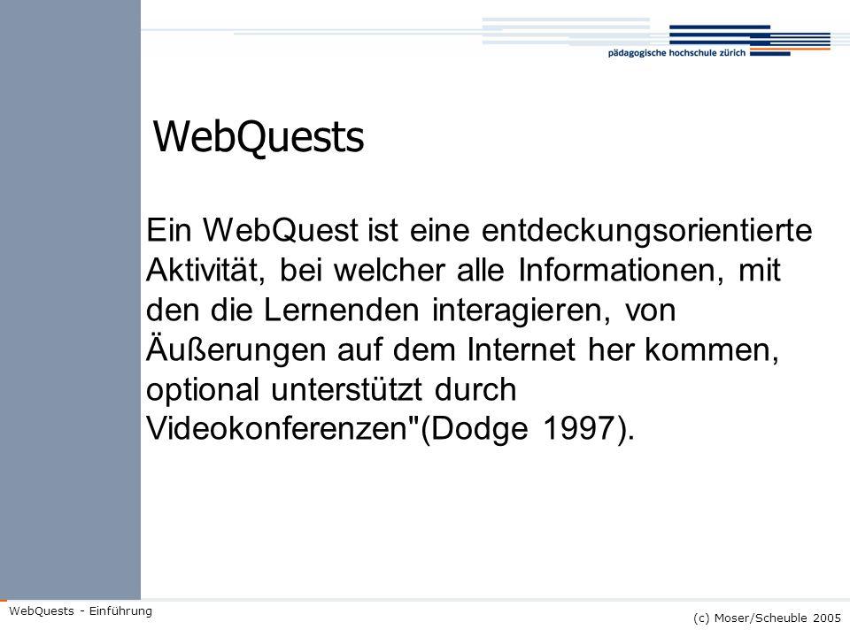 (c) Moser/Scheuble 2005 WebQuests - Einführung WebQuests Ein WebQuest ist eine entdeckungsorientierte Aktivität, bei welcher alle Informationen, mit d