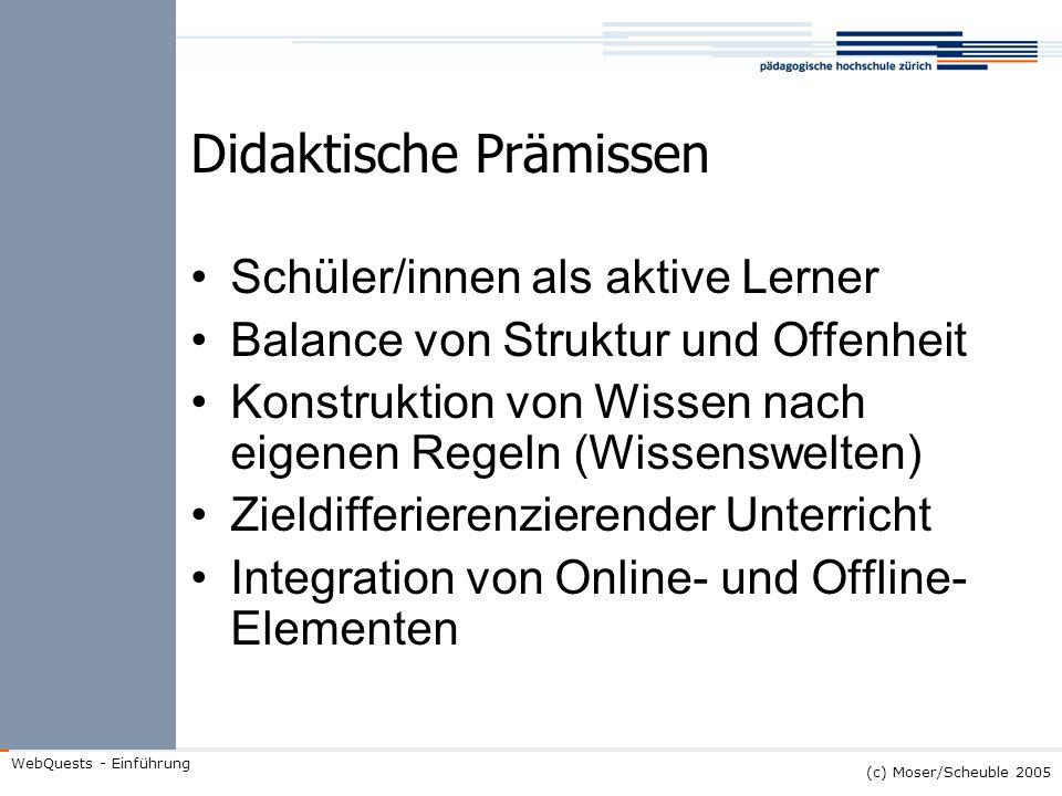 (c) Moser/Scheuble 2005 WebQuests - Einführung Didaktische Prämissen Schüler/innen als aktive Lerner Balance von Struktur und Offenheit Konstruktion v