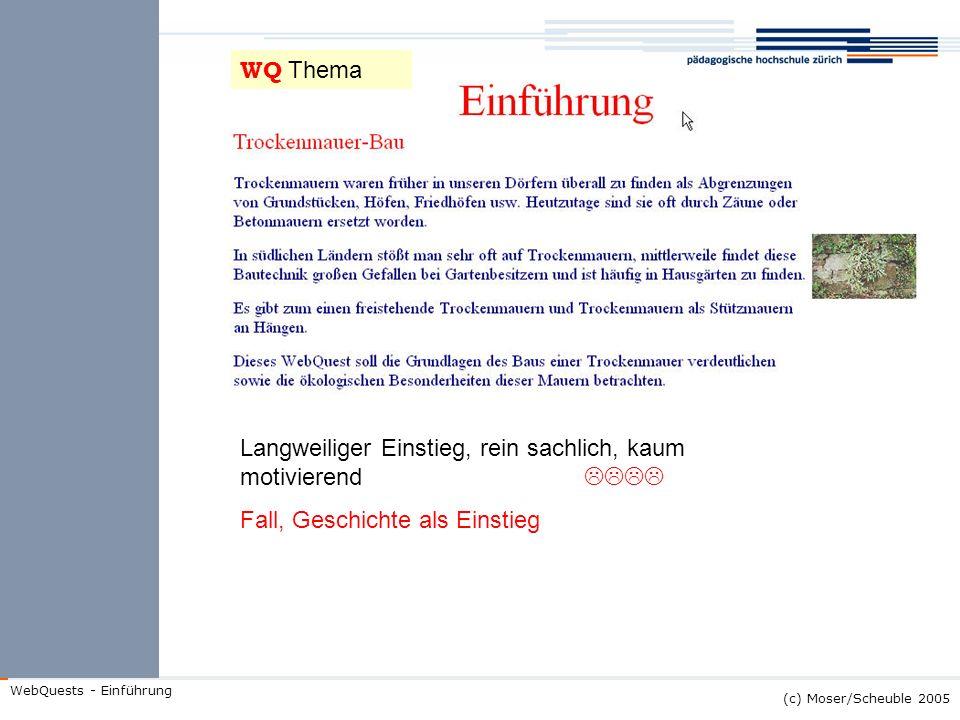 (c) Moser/Scheuble 2005 WebQuests - Einführung Langweiliger Einstieg, rein sachlich, kaum motivierend Fall, Geschichte als Einstieg WQ Thema