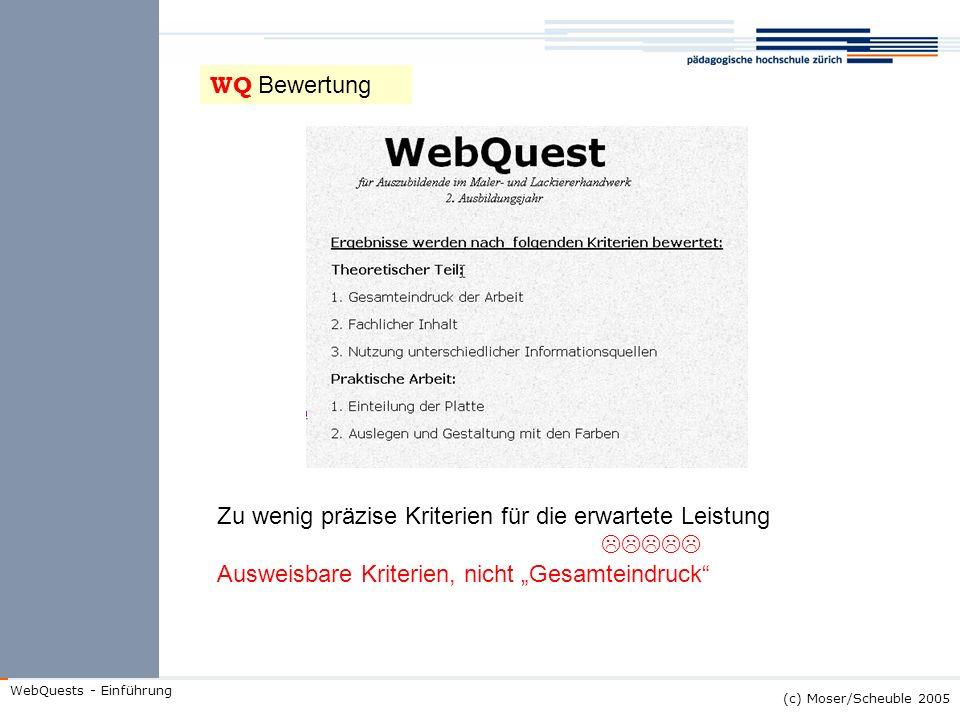 (c) Moser/Scheuble 2005 WebQuests - Einführung WQ Bewertung Zu wenig präzise Kriterien für die erwartete Leistung Ausweisbare Kriterien, nicht Gesamte
