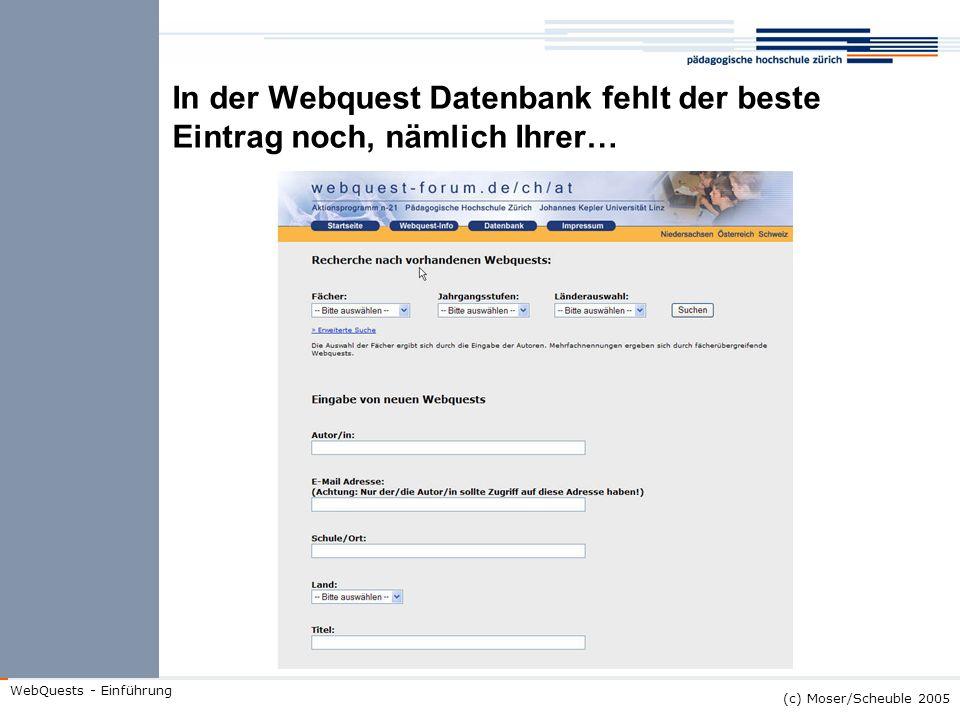 (c) Moser/Scheuble 2005 WebQuests - Einführung In der Webquest Datenbank fehlt der beste Eintrag noch, nämlich Ihrer…