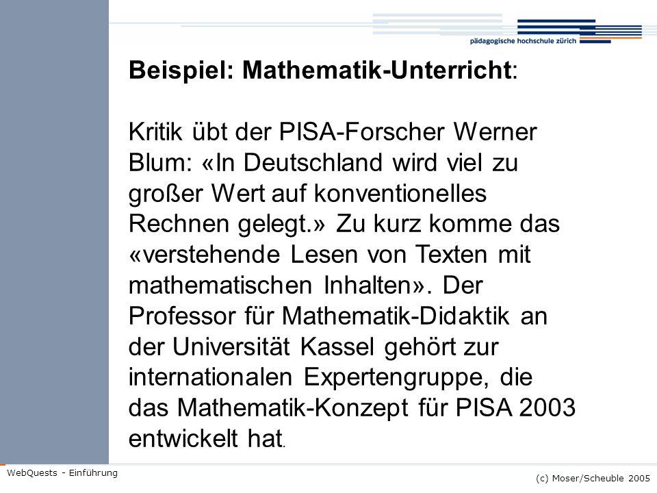 (c) Moser/Scheuble 2005 WebQuests - Einführung Beispiel: Mathematik-Unterricht: Kritik übt der PISA-Forscher Werner Blum: «In Deutschland wird viel zu