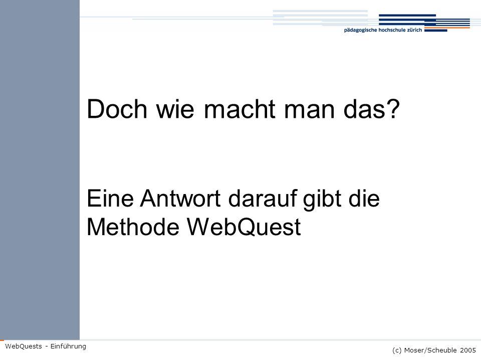 (c) Moser/Scheuble 2005 WebQuests - Einführung Doch wie macht man das? Eine Antwort darauf gibt die Methode WebQuest