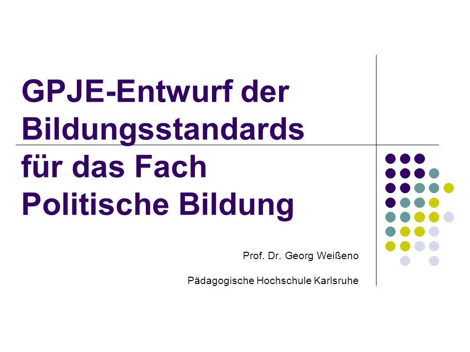 GPJE-Entwurf der Bildungsstandards für das Fach Politische Bildung Prof. Dr. Georg Weißeno Pädagogische Hochschule Karlsruhe