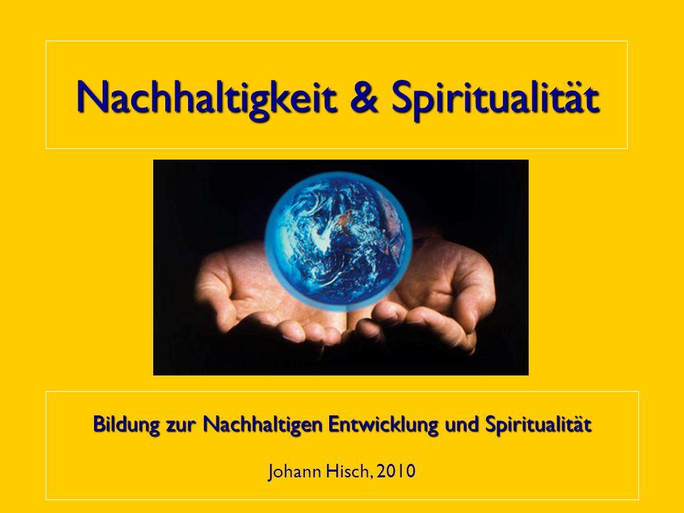 Nachhaltigkeit & Spiritualität Bildung zur Nachhaltigen Entwicklung und Spiritualität Johann Hisch, 2010