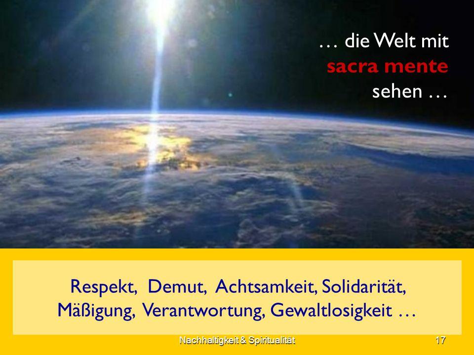 … die Welt mit sacra mente sehen … Respekt, Demut, Achtsamkeit, Solidarität, Mäßigung, Verantwortung, Gewaltlosigkeit … 17Nachhaltigkeit & Spiritualität