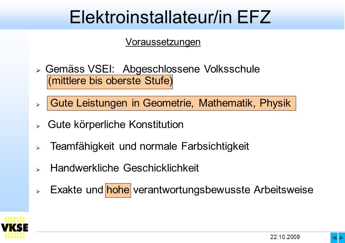 22.10.2009 Voraussetzungen Elektroinstallateur/in EFZ Gemäss VSEI:Abgeschlossene Volksschule (mittlere bis oberste Stufe) Gute Leistungen in Geometrie