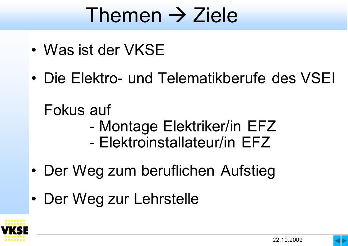 22.10.2009 Themen Ziele Was ist der VKSE Die Elektro- und Telematikberufe des VSEI Fokus auf - Montage Elektriker/in EFZ - Elektroinstallateur/in EFZ