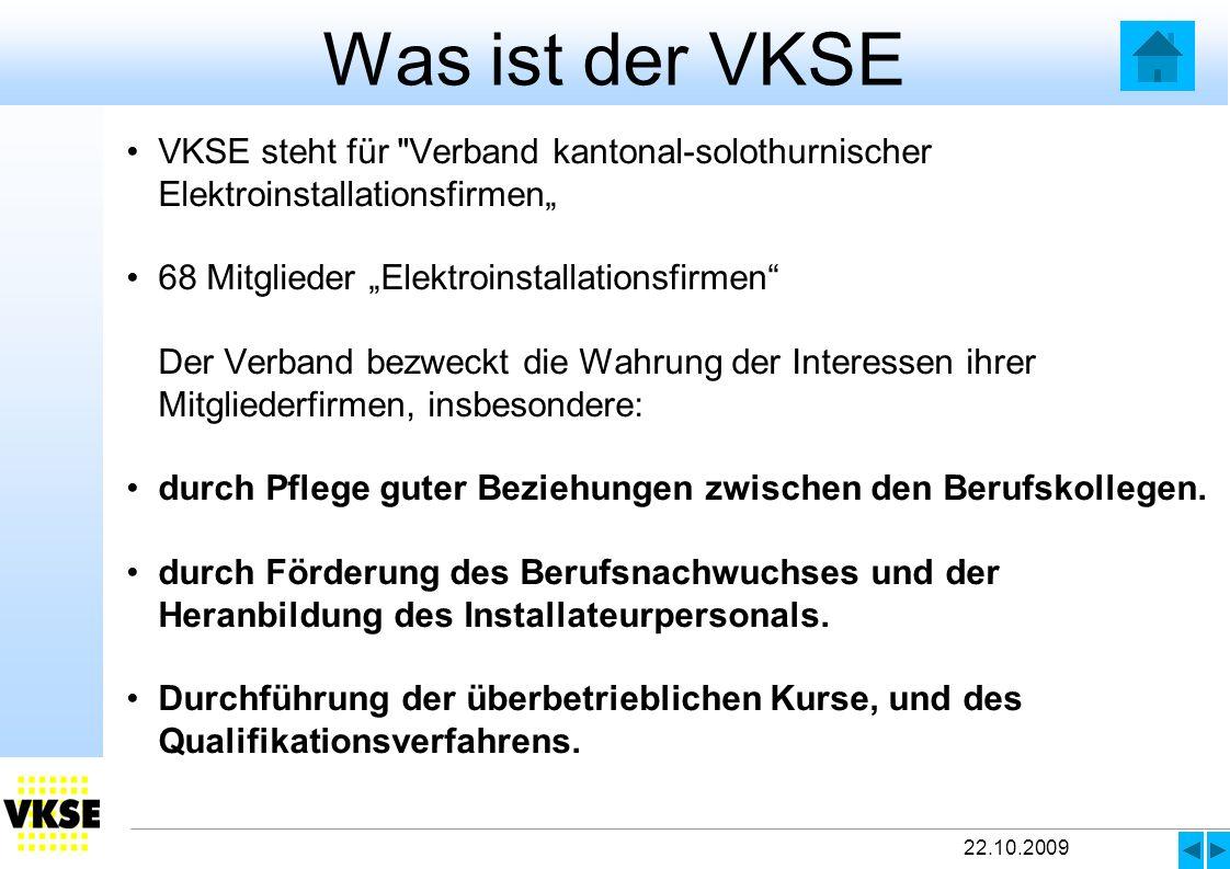 22.10.2009 Was ist der VKSE VKSE steht für Verband kantonal-solothurnischer Elektroinstallationsfirmen 68 Mitglieder Elektroinstallationsfirmen Der Verband bezweckt die Wahrung der Interessen ihrer Mitgliederfirmen, insbesondere: durch Pflege guter Beziehungen zwischen den Berufskollegen.