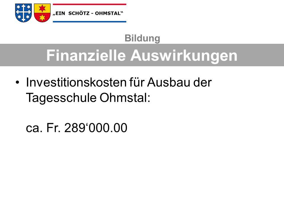 Investitionskosten für Ausbau der Tagesschule Ohmstal: ca. Fr. 289000.00 Bildung Finanzielle Auswirkungen