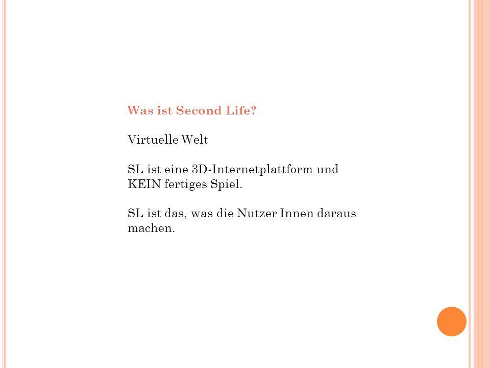 Was ist Second Life? Virtuelle Welt SL ist eine 3D-Internetplattform und KEIN fertiges Spiel. SL ist das, was die Nutzer Innen daraus machen.