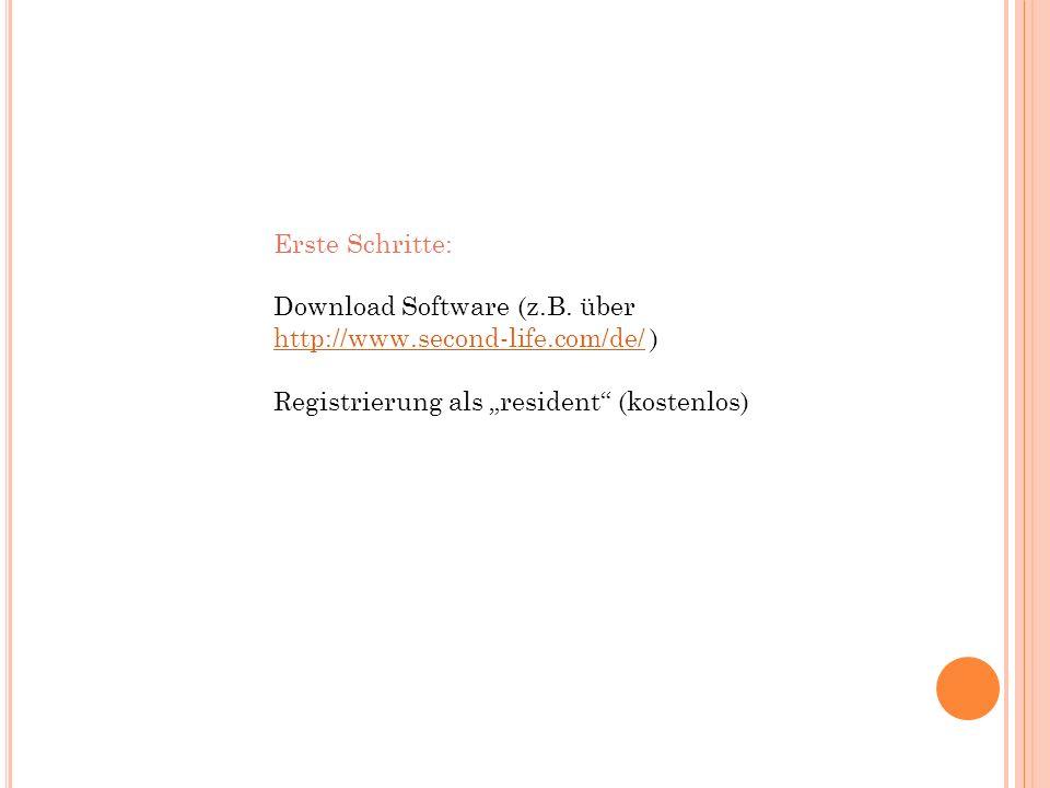 Erste Schritte: Download Software (z.B. über http://www.second-life.com/de/ ) http://www.second-life.com/de/ Registrierung als resident (kostenlos)