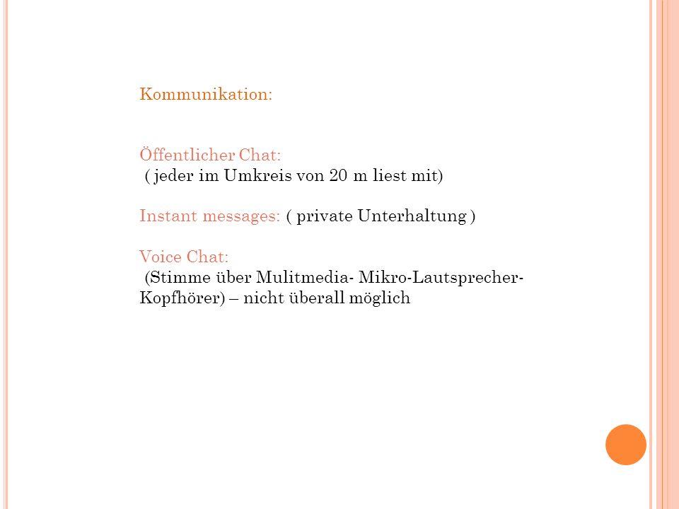 Kommunikation: Öffentlicher Chat: ( jeder im Umkreis von 20 m liest mit) Instant messages: ( private Unterhaltung ) Voice Chat: (Stimme über Mulitmedia- Mikro-Lautsprecher- Kopfhörer) – nicht überall möglich
