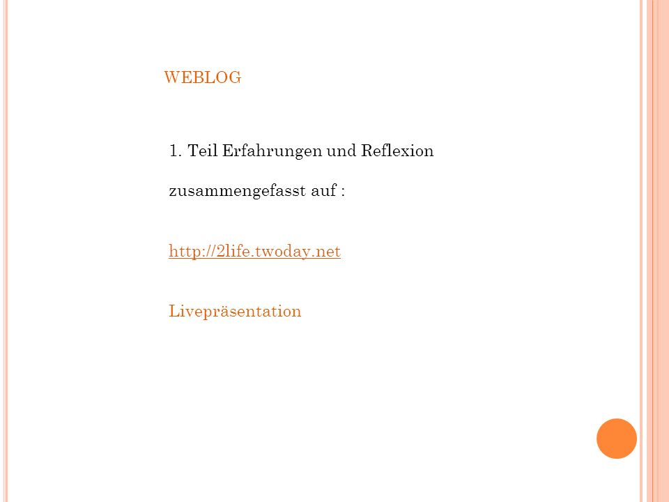 1. Teil Erfahrungen und Reflexion zusammengefasst auf : http://2life.twoday.net Livepräsentation WEBLOG