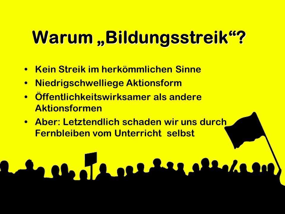 Warum Bildungsstreik? Kein Streik im herkömmlichen Sinne Niedrigschwelliege Aktionsform Öffentlichkeitswirksamer als andere Aktionsformen Aber: Letzte