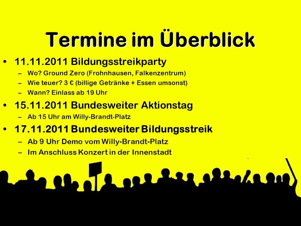 Termine im Überblick 11.11.2011 Bildungsstreikparty –Wo? Ground Zero (Frohnhausen, Falkenzentrum) –Wie teuer? 3 (billige Getränke + Essen umsonst) –Wa