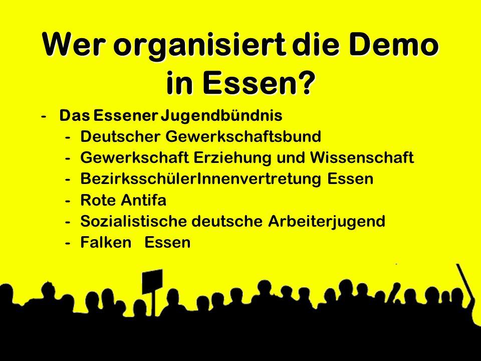 Wer organisiert die Demo in Essen? -Das Essener Jugendbündnis -Deutscher Gewerkschaftsbund -Gewerkschaft Erziehung und Wissenschaft -BezirksschülerInn