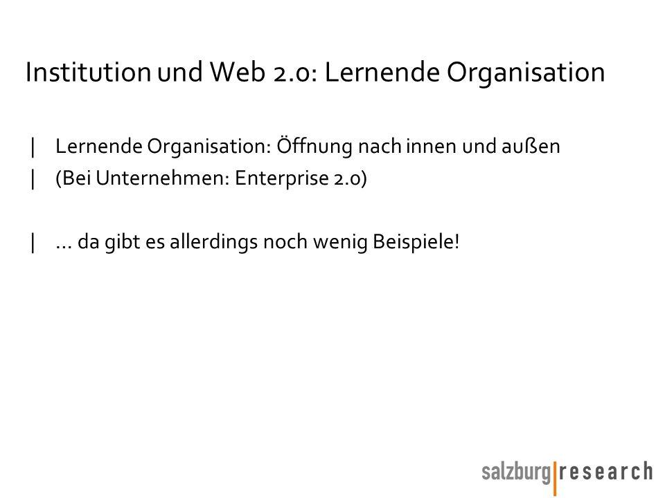 Institution und Web 2.0: Lernende Organisation |Lernende Organisation: Öffnung nach innen und außen |(Bei Unternehmen: Enterprise 2.0) |… da gibt es allerdings noch wenig Beispiele!