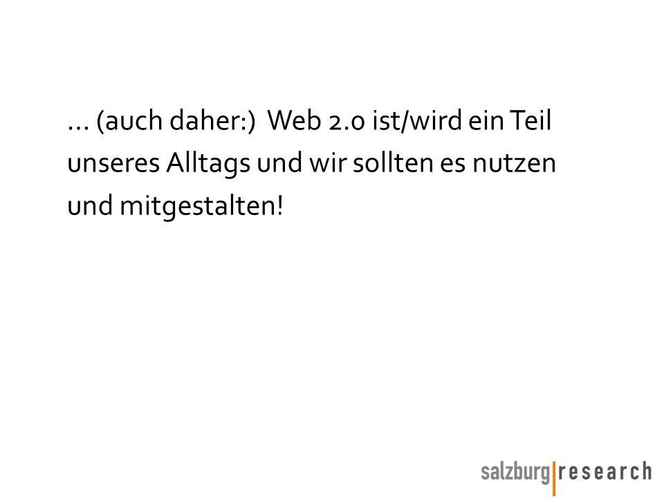 … (auch daher:) Web 2.0 ist/wird ein Teil unseres Alltags und wir sollten es nutzen und mitgestalten!