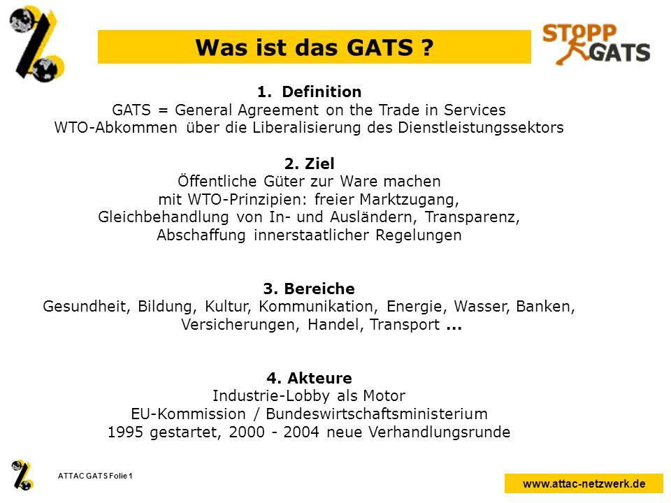 www.attac-netzwerk.de ATTAC GATS Folie 1 Was ist das GATS ? 1.Definition GATS = General Agreement on the Trade in Services WTO-Abkommen über die Liber