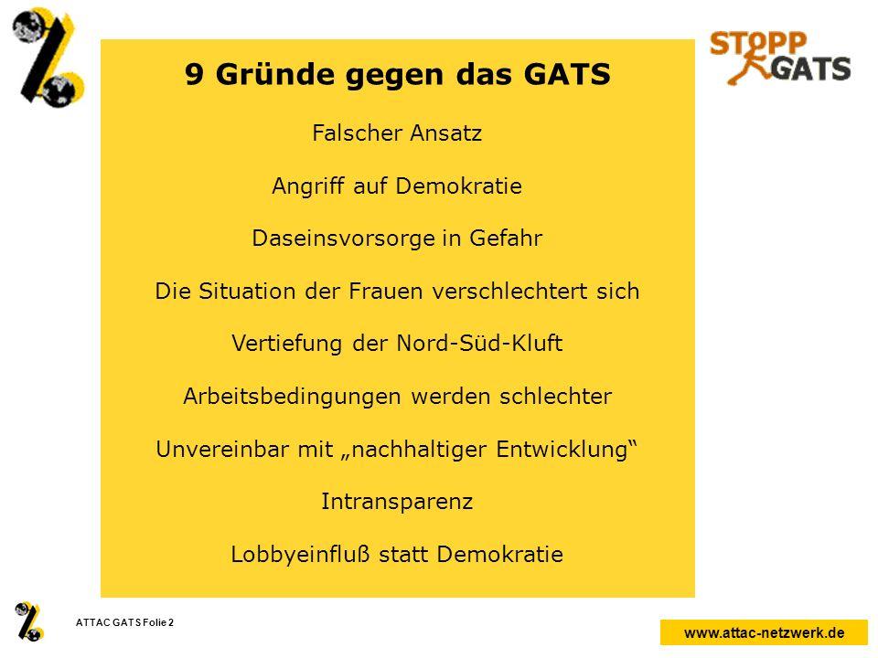 www.attac-netzwerk.de ATTAC GATS Folie 2 9 Gründe gegen das GATS Falscher Ansatz Angriff auf Demokratie Daseinsvorsorge in Gefahr Die Situation der Fr