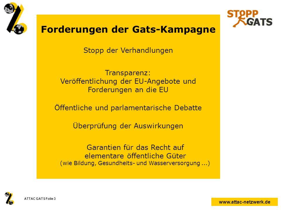 www.attac-netzwerk.de ATTAC GATS Folie 3 Forderungen der Gats-Kampagne Stopp der Verhandlungen Transparenz: Veröffentlichung der EU-Angebote und Forde