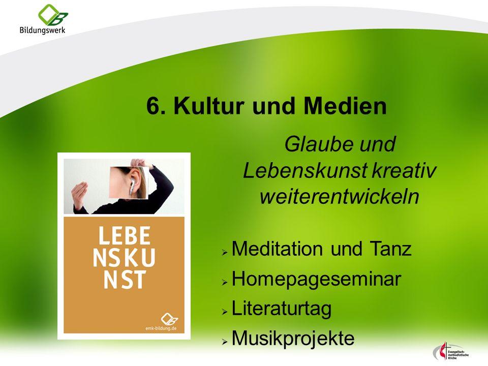 6. Kultur und Medien Glaube und Lebenskunst kreativ weiterentwickeln Meditation und Tanz Homepageseminar Literaturtag Musikprojekte