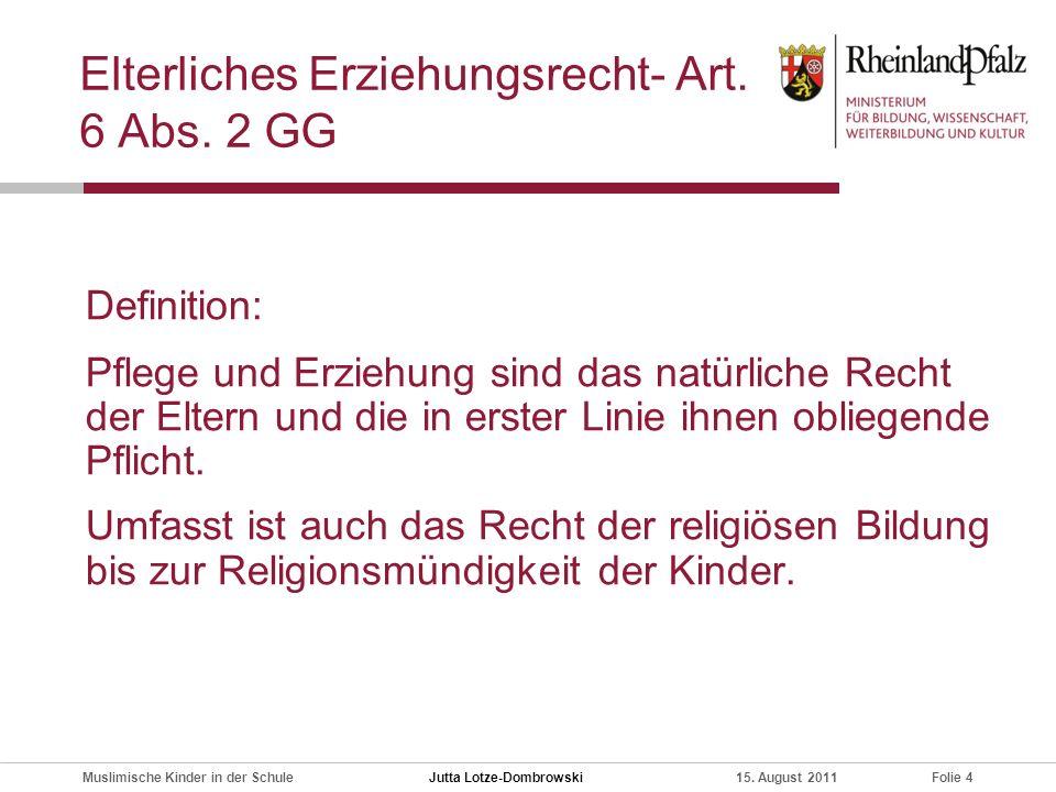 Folie 4Muslimische Kinder in der Schule15. August 2011 Elterliches Erziehungsrecht- Art. 6 Abs. 2 GG Definition: Pflege und Erziehung sind das natürli