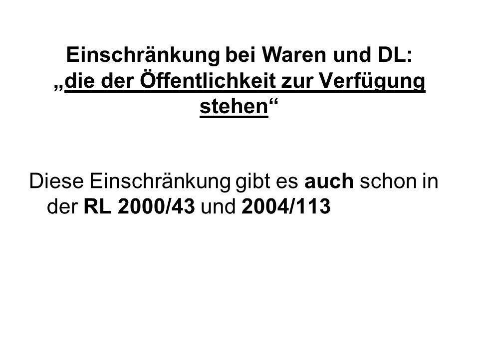 Einschränkung bei Waren und DL:die der Öffentlichkeit zur Verfügung stehen Diese Einschränkung gibt es auch schon in der RL 2000/43 und 2004/113