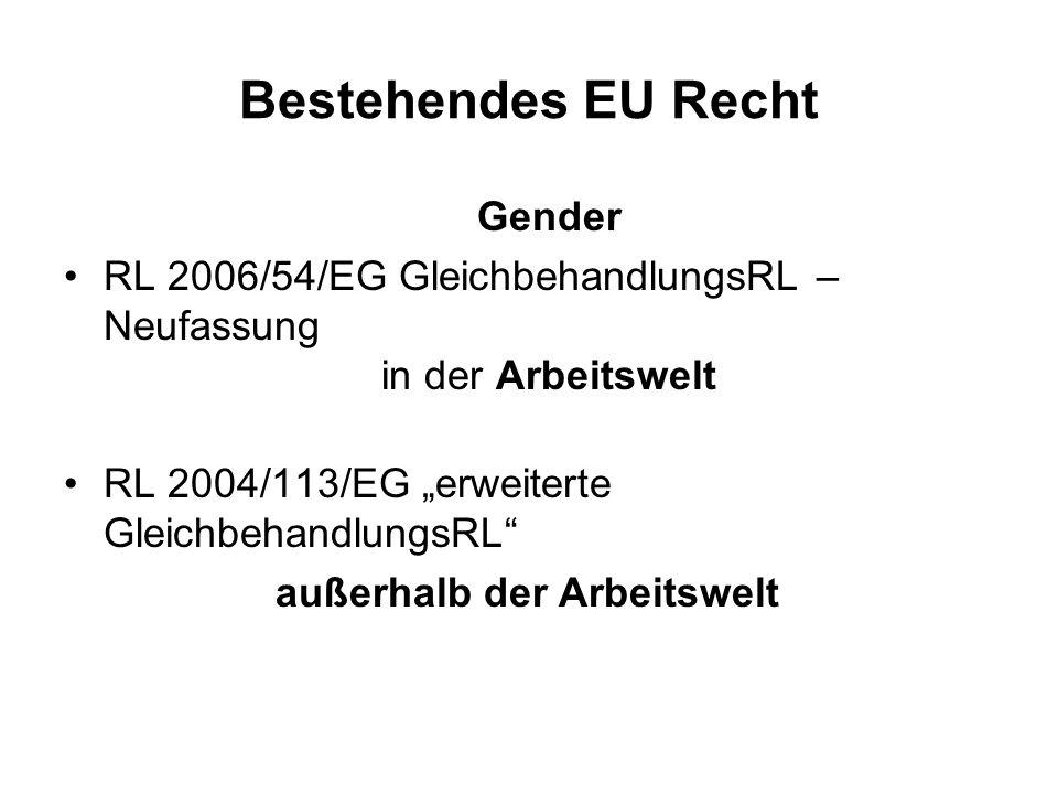 Bestehendes EU Recht Gender RL 2006/54/EG GleichbehandlungsRL – Neufassung in der Arbeitswelt RL 2004/113/EG erweiterte GleichbehandlungsRL außerhalb der Arbeitswelt