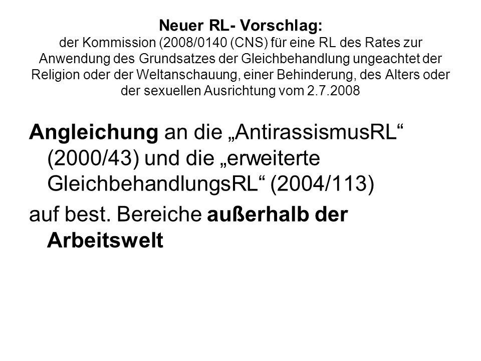 Neuer RL- Vorschlag: der Kommission (2008/0140 (CNS) für eine RL des Rates zur Anwendung des Grundsatzes der Gleichbehandlung ungeachtet der Religion oder der Weltanschauung, einer Behinderung, des Alters oder der sexuellen Ausrichtung vom 2.7.2008 Angleichung an die AntirassismusRL (2000/43) und die erweiterte GleichbehandlungsRL (2004/113) auf best.