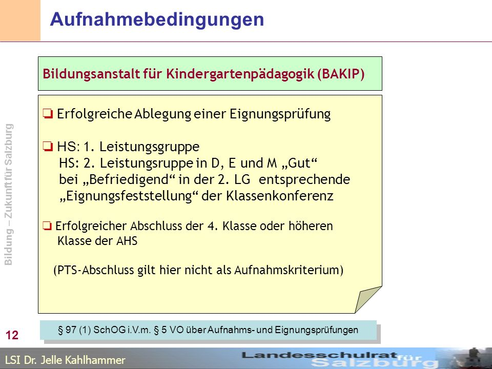 LSI Dr. Jelle Kahlhammer Bildung – Zukunft für Salzburg Aufnahmebedingungen 12 Bildungsanstalt für Kindergartenpädagogik (BAKIP) Erfolgreiche Ablegung