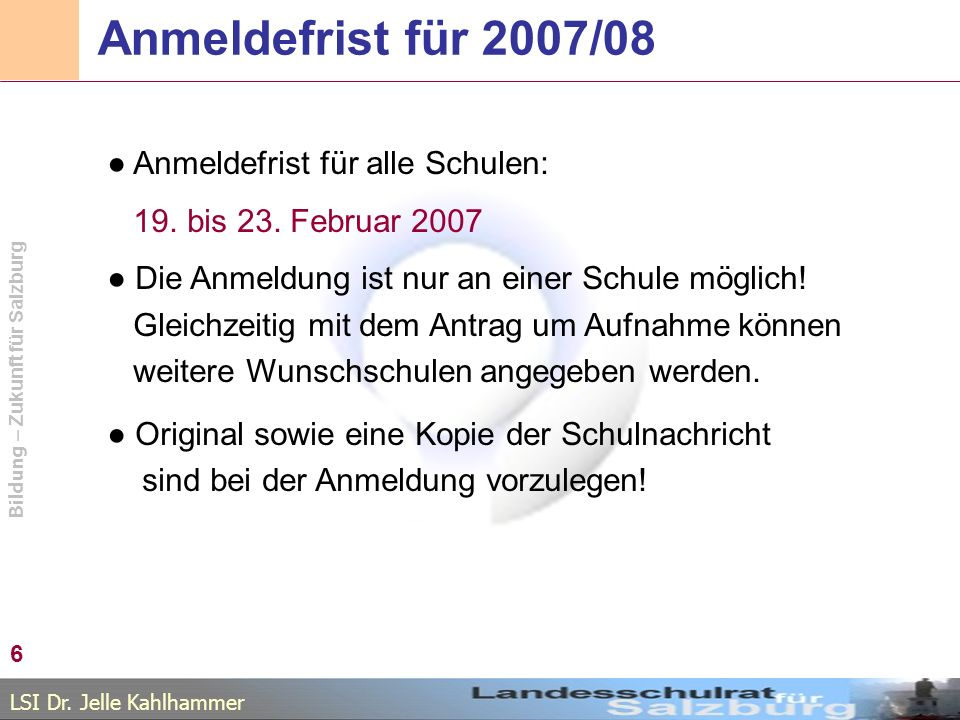 LSI Dr. Jelle Kahlhammer Bildung – Zukunft für Salzburg Anmeldefrist für 2007/08 Anmeldefrist für alle Schulen: 19. bis 23. Februar 2007 Die Anmeldung