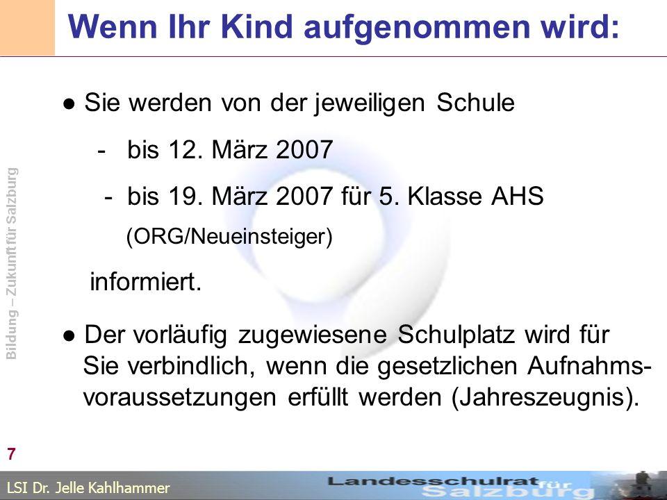 LSI Dr. Jelle Kahlhammer Bildung – Zukunft für Salzburg Wenn Ihr Kind aufgenommen wird: Sie werden von der jeweiligen Schule - bis 12. März 2007 - bis