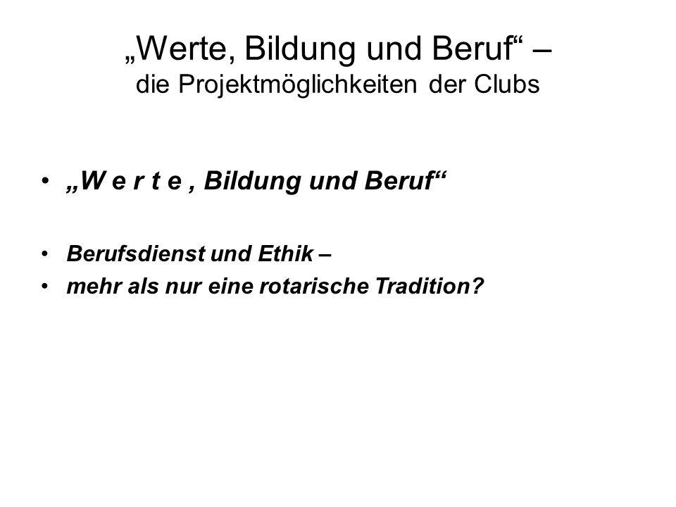 Werte, Bildung und Beruf – die Projektmöglichkeiten der Clubs W e r t e, Bildung und Beruf Berufsdienst und Ethik – mehr als nur eine rotarische Tradition