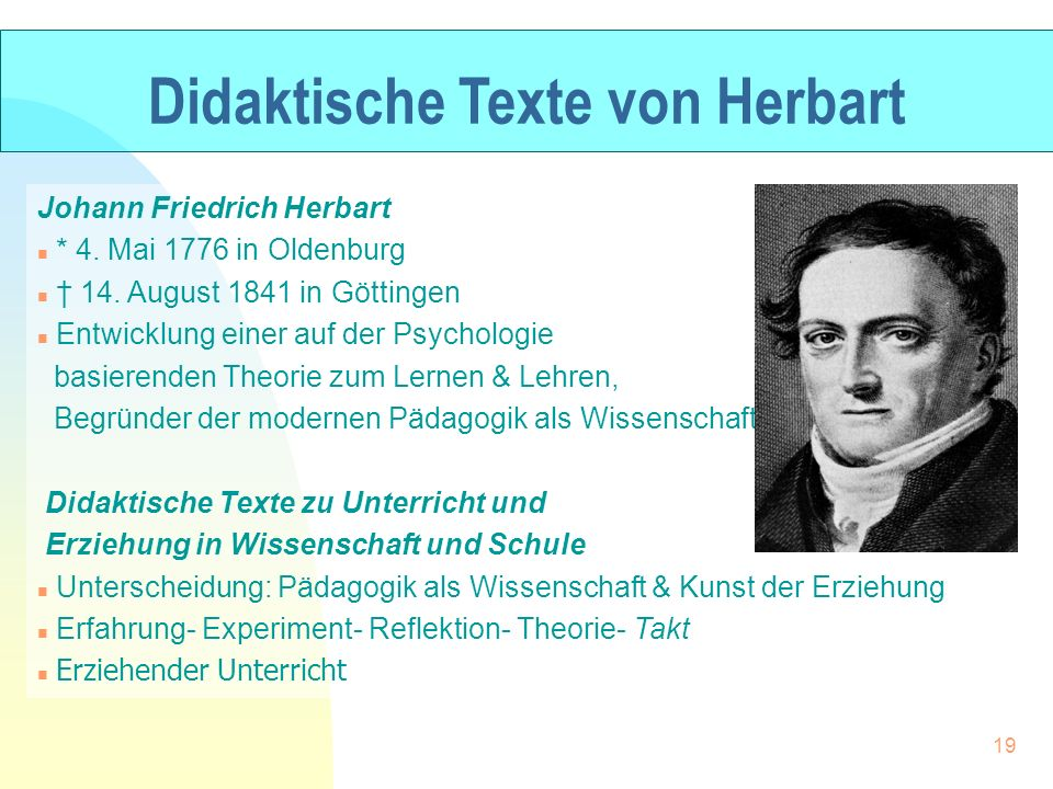 Didaktische Texte von Herbart Johann Friedrich Herbart n * 4. Mai 1776 in Oldenburg n 14. August 1841 in Göttingen n Entwicklung einer auf der Psychol