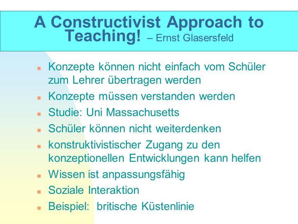 A Constructivist Approach to Teaching! – Ernst Glasersfeld n Konzepte können nicht einfach vom Schüler zum Lehrer übertragen werden n Konzepte müssen