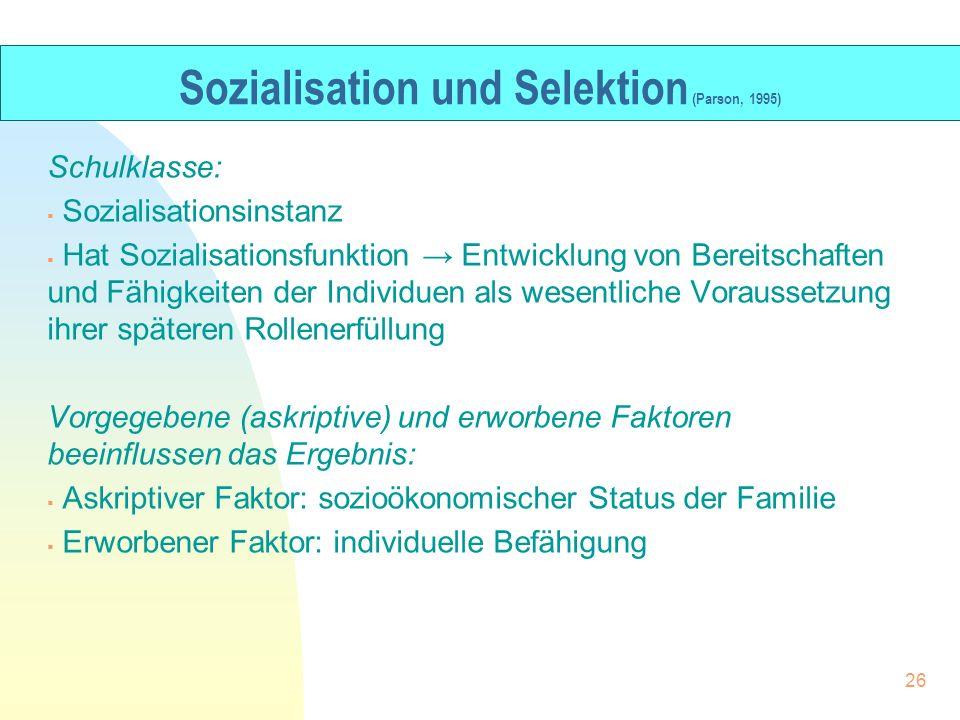 Sozialisation und Selektion (Parson, 1995) Schulklasse: Sozialisationsinstanz Hat Sozialisationsfunktion Entwicklung von Bereitschaften und Fähigkeite