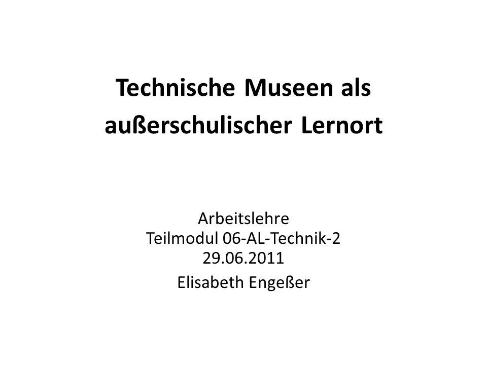 Technische Museen als außerschulischer Lernort Arbeitslehre Teilmodul 06-AL-Technik-2 29.06.2011 Elisabeth Engeßer