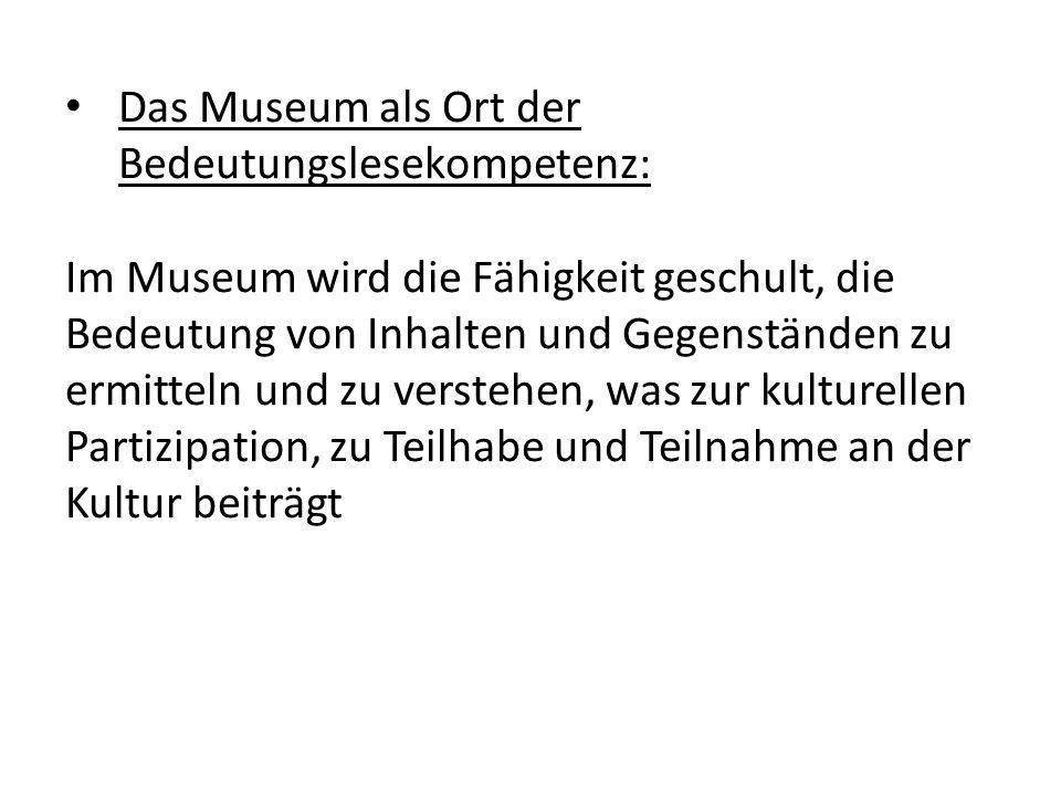 Das Museum als Ort der Bedeutungslesekompetenz: Im Museum wird die Fähigkeit geschult, die Bedeutung von Inhalten und Gegenständen zu ermitteln und zu verstehen, was zur kulturellen Partizipation, zu Teilhabe und Teilnahme an der Kultur beiträgt