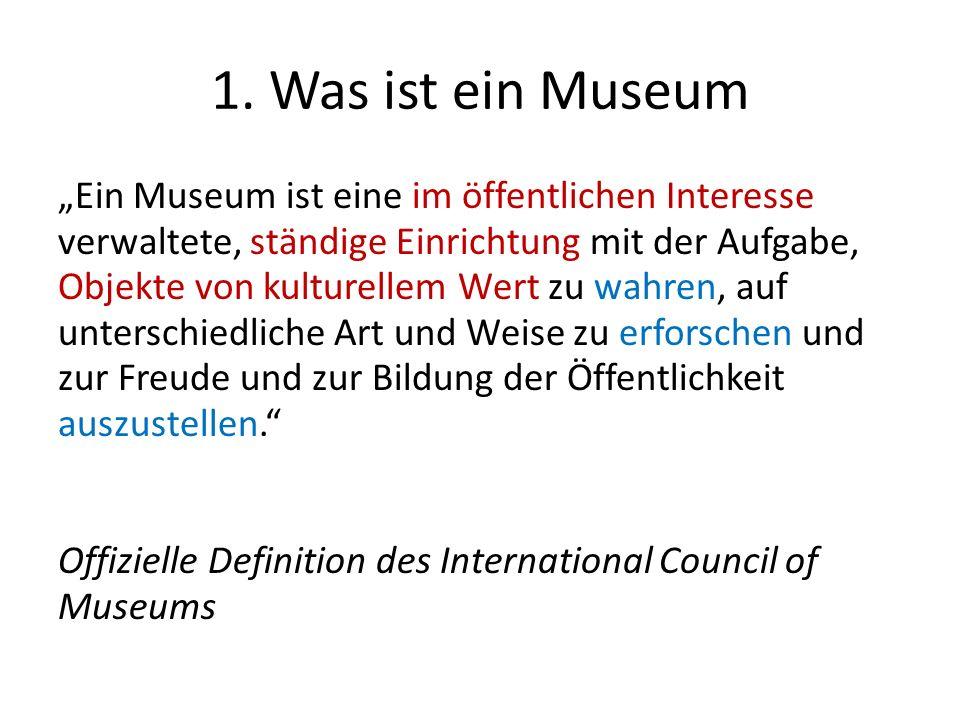 1. Was ist ein Museum Ein Museum ist eine im öffentlichen Interesse verwaltete, ständige Einrichtung mit der Aufgabe, Objekte von kulturellem Wert zu