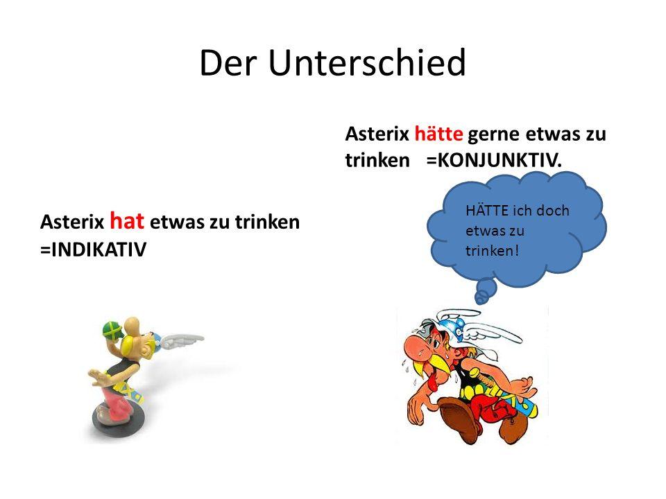 Der Unterschied Asterix hat etwas zu trinken =INDIKATIV Asterix hätte gerne etwas zu trinken =KONJUNKTIV. HÄTTE ich doch etwas zu trinken!