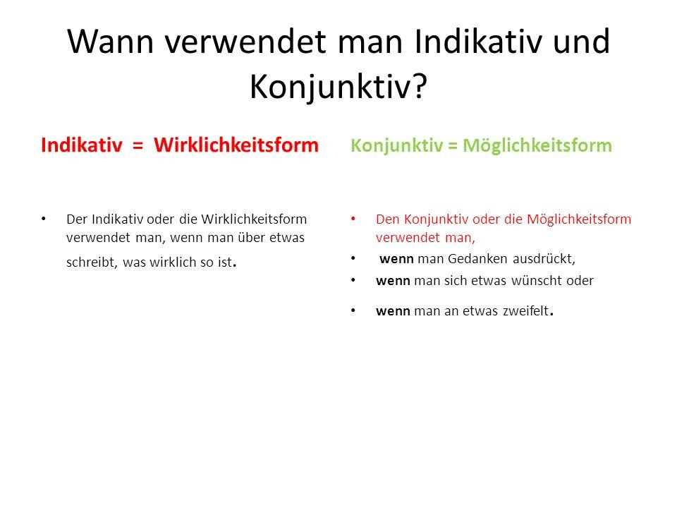 Wann verwendet man Indikativ und Konjunktiv? Indikativ = Wirklichkeitsform Der Indikativ oder die Wirklichkeitsform verwendet man, wenn man über etwas